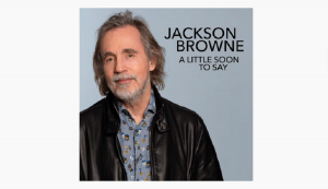 "Jackson Browne Releases New Song ""A Little Too Soon to Say"""